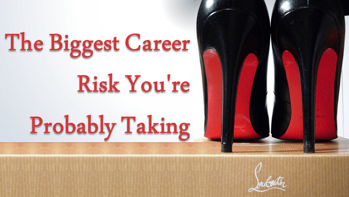 The Biggest Career Risk You're Probably Taking