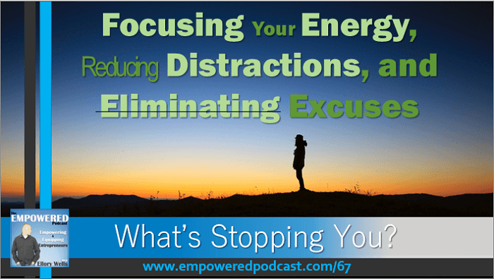 EP67 Focus your energy eliminate excuses