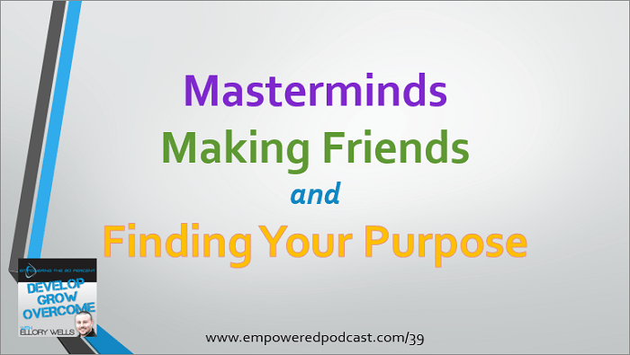 EP39: Masterminds, Making Friends, and Finding Your Purpose