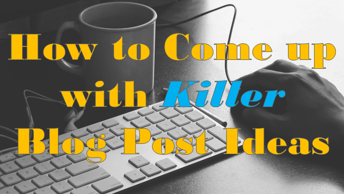 How to Come up with Killer Blog Post Ideas