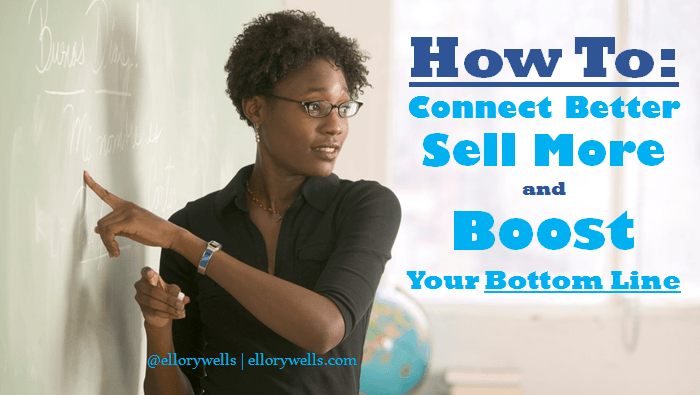 How to Connect Better Sell More Boost Bottom Line