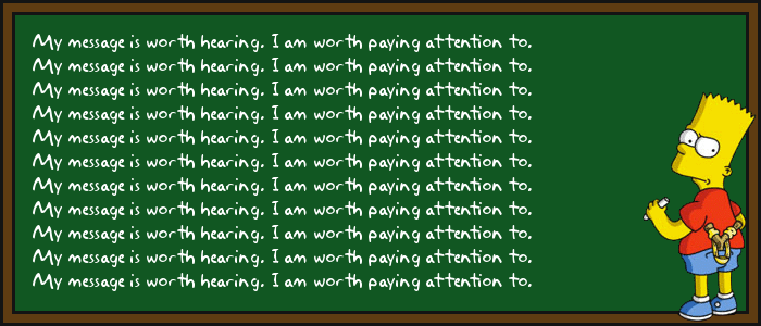 My message is worth hearing. I am worth paying attention to.