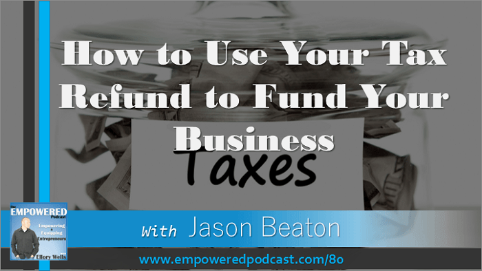 EP80 How to Use Your Tax Refund to Start Your Business with Jason Beaton