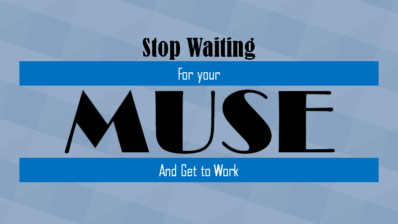 Stop Waiting for Your Muse